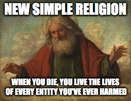 new simple religion, when you die, you live the lives of every entity you've ever harmed, god meme