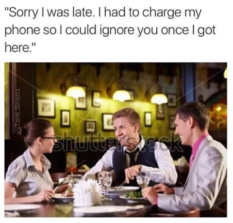 sorry i was late, i had to charge my phone so i could ignore you once i got here