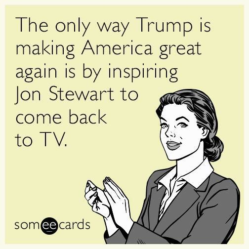 the only way trump is making america great again is by inspiring jon stewart to come back to tv, ecard
