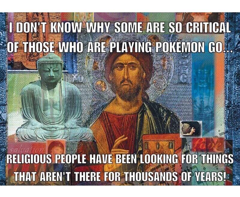 i don't know why some are so critical of those who are playing pokemon go, religious people have been looking for things that aren't there for thousands of years