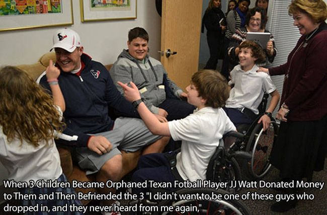 when 3 children became orphaned texan football player jj watt donated money to them and then befriended the 3, i didn't want to be one of these guys who dropped in and they never heard from me again