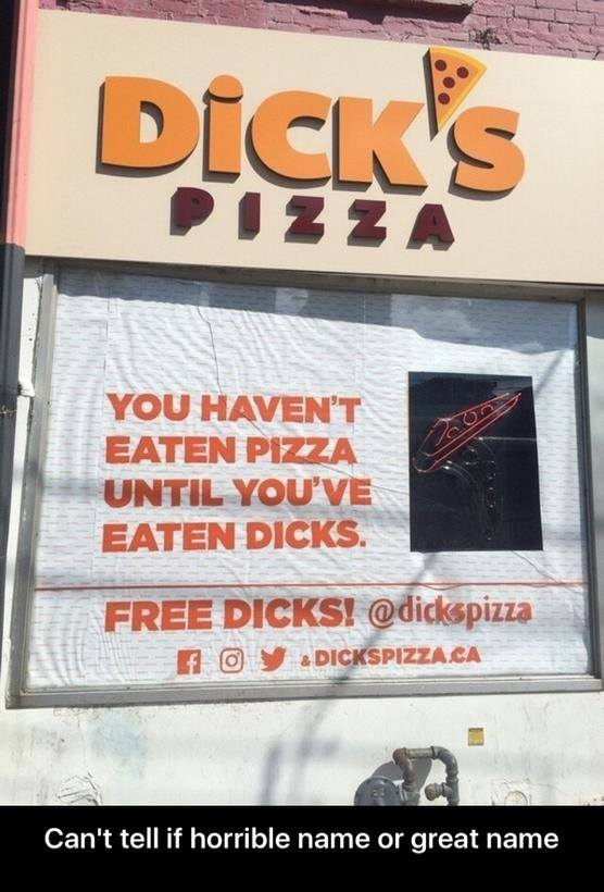 dick's pizza, you haven't eaten pizza until you've eaten dicks, free dicks, can't tell if horrible name or great name