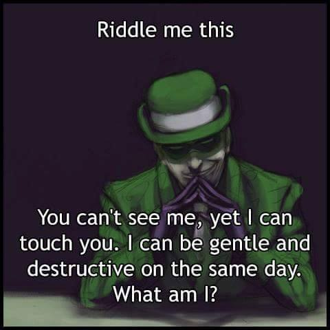 riddle me this, you can't see me, yet i can touch you, i can be gentle and destructive on the same day, what am i?
