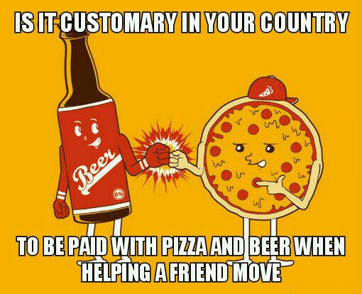 is it customary in your country to be paid with pizza and beer when helping a friend move?, meme