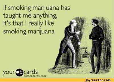 if smoking marijuana has taught me anything, it's that i really like smoking marijuana, ecard