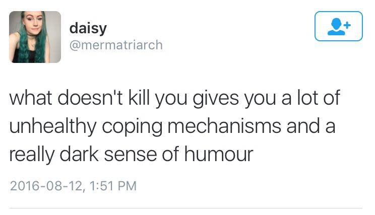 what doesn't kill you gives you a lot of unhealthy coping mechanisms and a really dark sense of humour