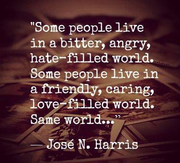 some people live in a bitter angry hate filled world, some people live in  a friendly caring love filled world, same world