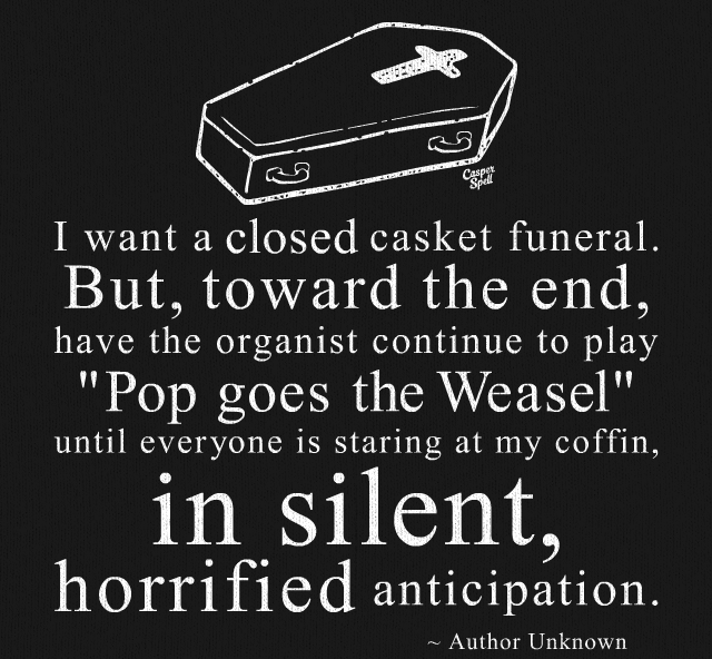 i want a closed casket funeral, but towards the end have the organist continue to play pop goes the weasel until everyone is staring at my coffin, in solent horrified anticipation
