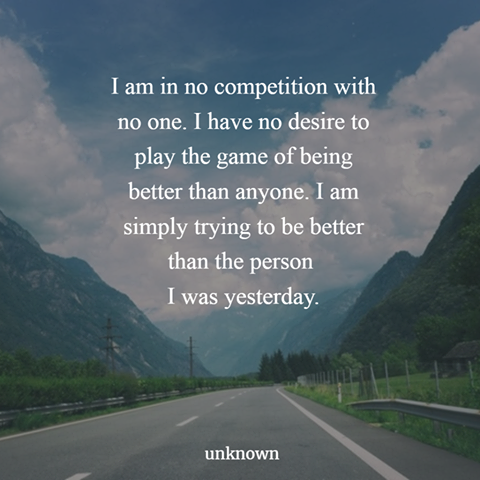 i am in no competition with no one, i have no desire to play the game of being better than anyone, i am simply trying to be better than the person i was yesterday