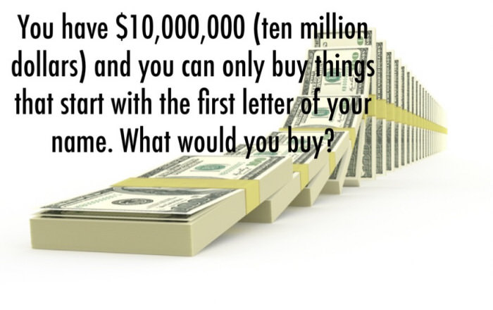 you have $10 000 000 (ten million dollars) and you can only buy things that start with the first letter of your name, what would you buy?