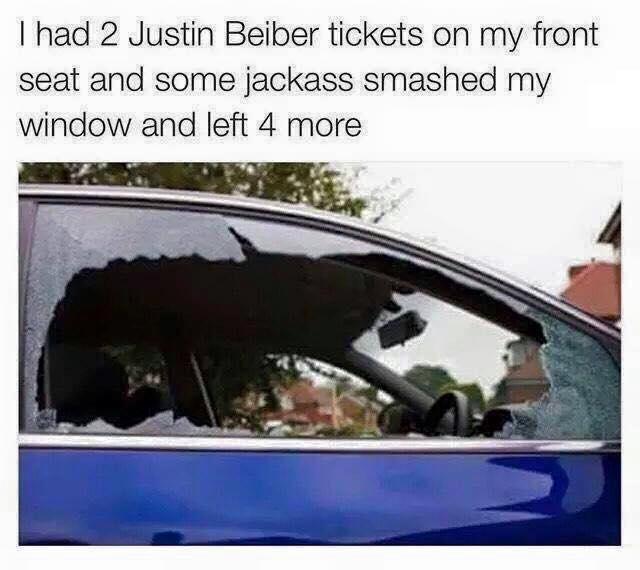 i had 2 justin bieber tickets on my front seat and some jackass smashed my window and left 4 more