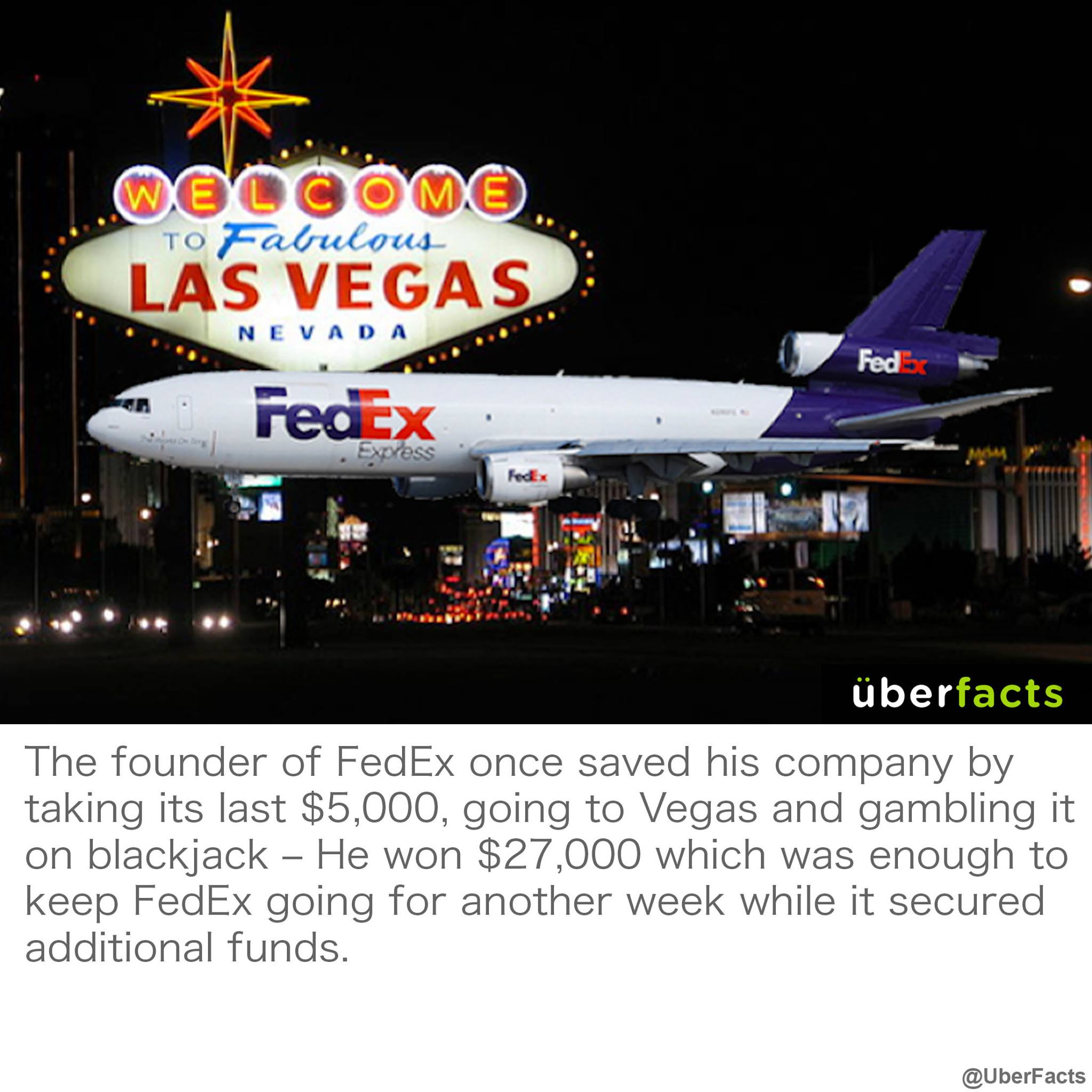 the founder of fed ex once saved his company by taking its last $5000 going to las vegas and gambling it all on blackjack, he won $27000 which was enough to keep fedex going for another week while it secured additional funds, uberfact