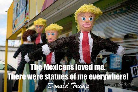 the mexicans loved me, there were statues of me everywhere, pinata, donald trump
