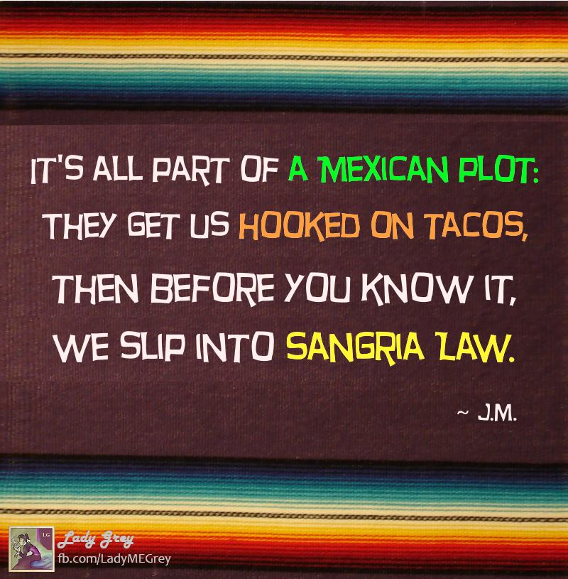 it's all part of a mexican plot, they get us hooked on tacos then before you know it, we slip into sangria law