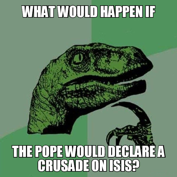 what would happen if the pope would declare a crusade on isis?, philosoraptor, meme