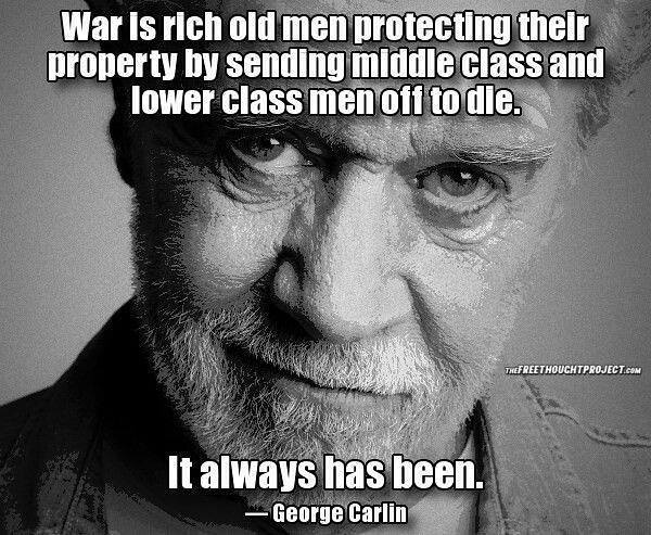 war is rich old men protecting their property by sending middle class and lower class men off to die, it always has been, george carlin