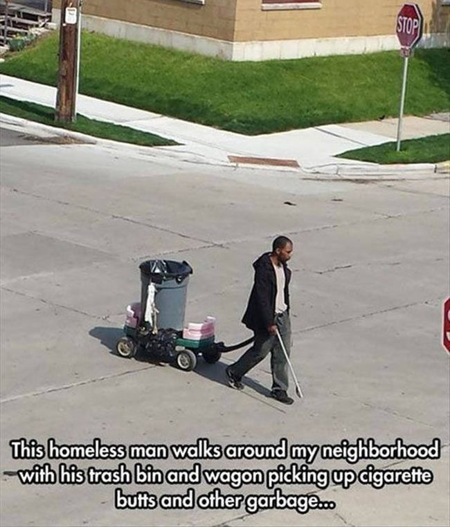 this homeless man walks around my neighborhood with his trash bin and wagon picking up cigarette butts and other garbage