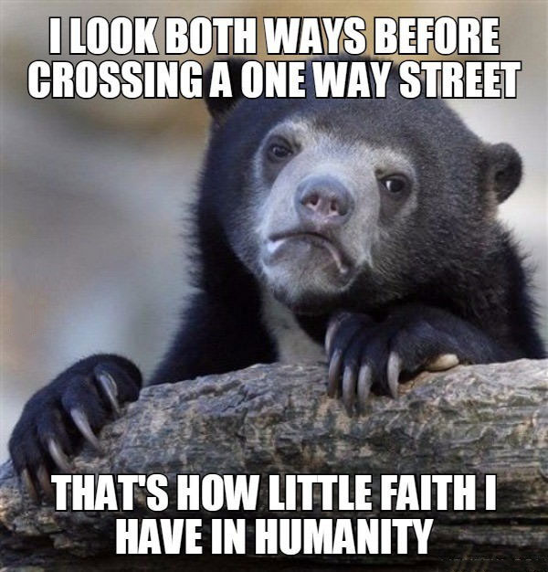 i look both ways before crossing a one way street, that's how little faith i have in humanity, confession bear, meme