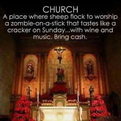 church, a place where sheep flock to worship a zombie on a stick that tastes like a cracker on sunday, with win and music, bring cash
