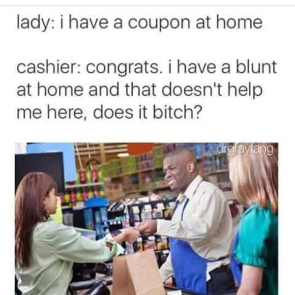 i have a coupon at home, congrats i have a blunt at home and that doesn't help me here does it bitch