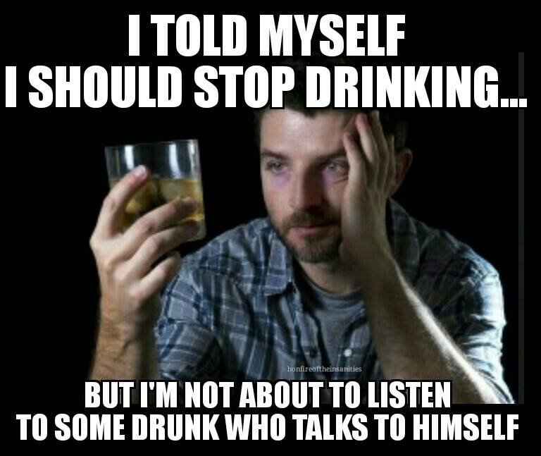 i told myself i should stop drinking, but i'm not about to listen to some drunk who talks to himself, meme