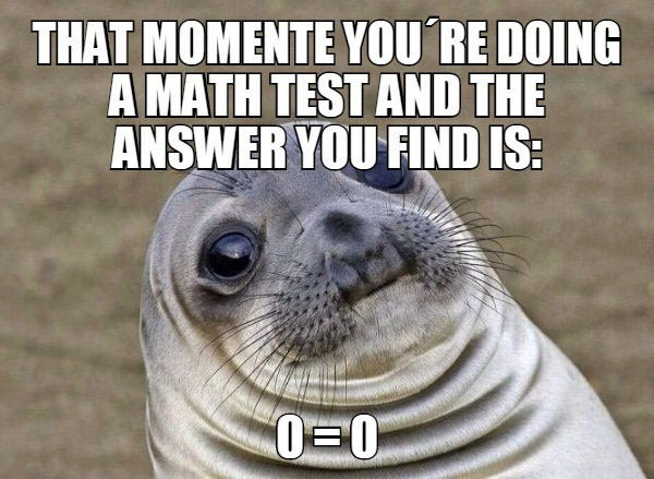 that moment you're doing a math test and the answer you find is  0 = 0, awkward moment seal, meme