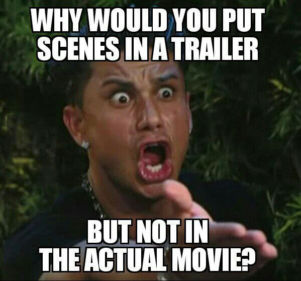 why would you put scenes in a trailer but not in the actual movie?, meme