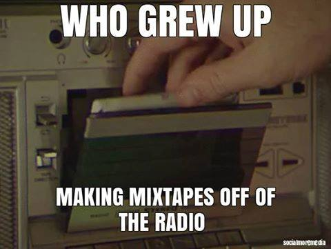 who grew up making mixtape on the radio, i feel old now