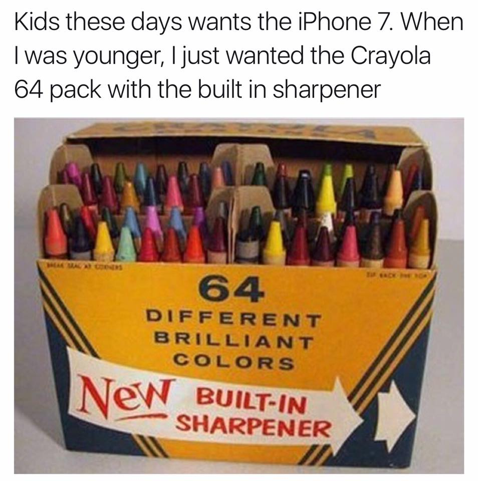 kids these days wants the iphone 7, when i was younger, i just wanted the crayola 64 pack with the built in sharpener
