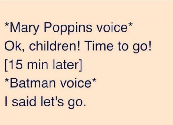 mary oppins voice, ok children time to go, 15 minutes later, batman voice, i said let's go!