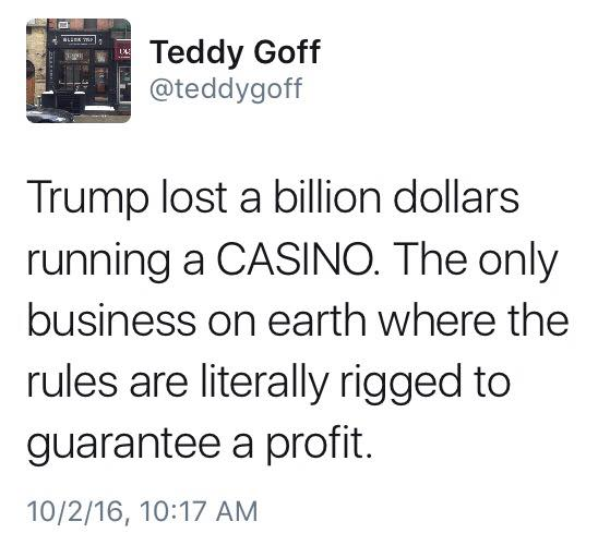 trump lost a billion dollars running a casino, the only business on earth where the rules are literally rigged to guarantee a profit