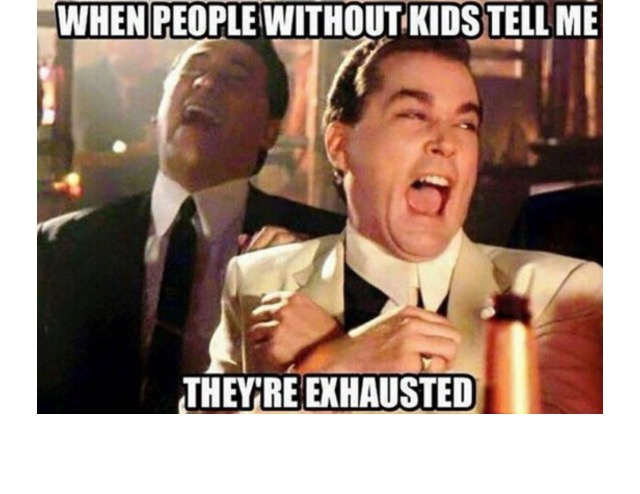 when people without kids tell me they're exhausted, meme