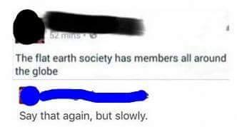 the flat earth society has members all around the globe, say that again, but slowly