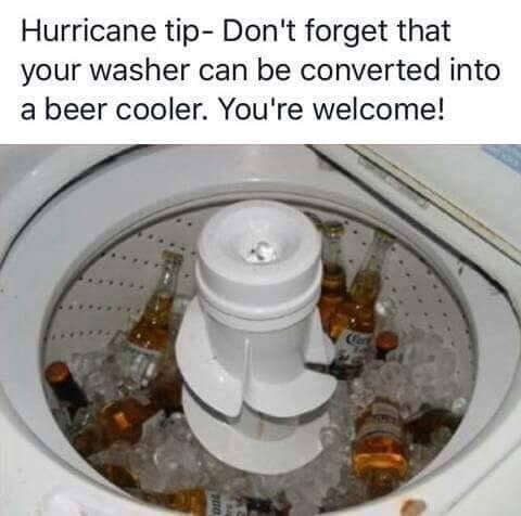 hurricane tip, don't forget that your washer can be converted into a beer cooler, you're welcome!