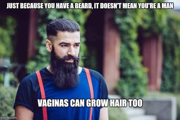 just because you have a beard, it doesn't mean you're a man, vaginas can grow hair too