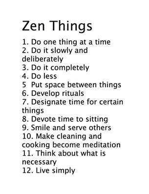 a list of zen things, do one thing at a time, do it slowly and deliberately, put space between things, develop rituals, designate time for certain things, smile and serve others