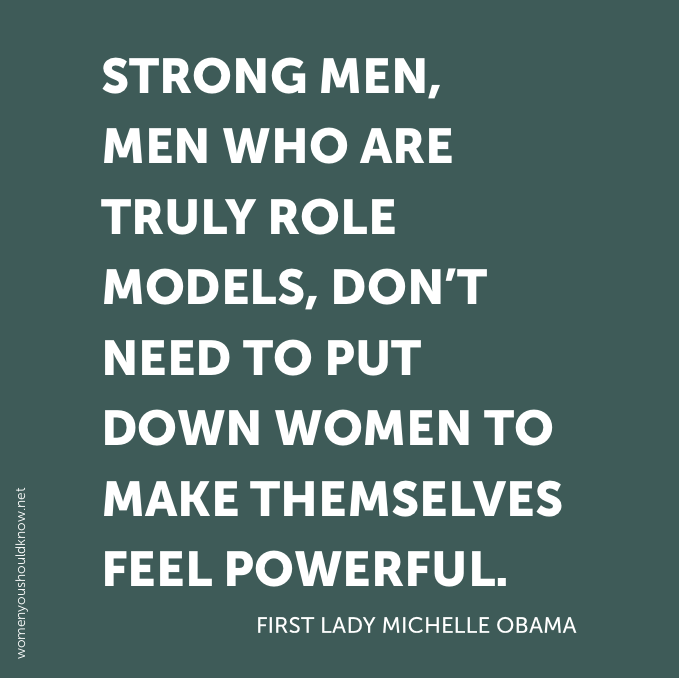 strong men who are truly role models, don't need to put women down to make themselves feel powerful