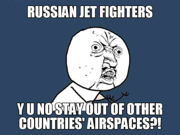 russian jet fighters, y u no stay out of other countries' airspaces?!, meme