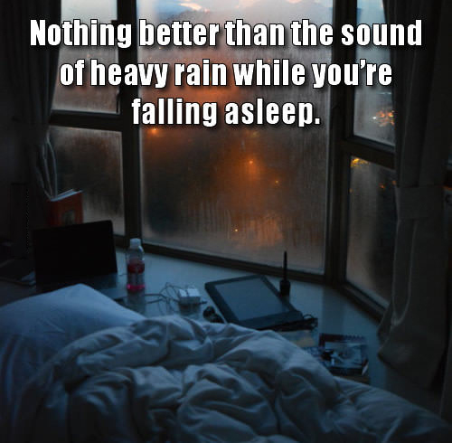nothing better than the sound of heavy rain while you're falling asleep