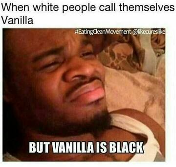 when white people call themselves vanilla, but vanilla is black