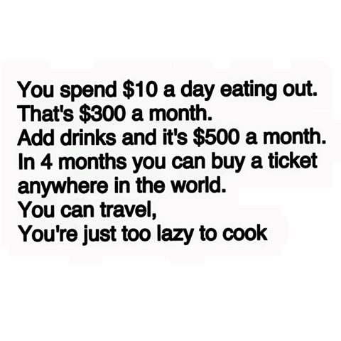 you spend 10$ a month eating out, that's 300$ a month, in 4 months you can buy a ticket anywhere in the world, you can travel, you're just too lazy to cook