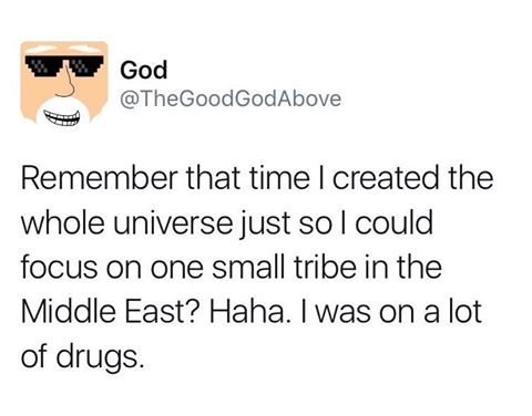 remember that time i created the whole universe just so i could focus on one small tribe in the middle east, i was on a lot of drugs