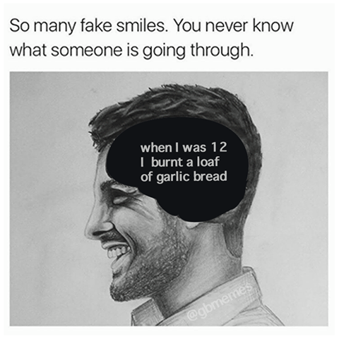 so many fake smiles, you never know what someone is going through, when i was 12 i burnt a loaf of garlic bread