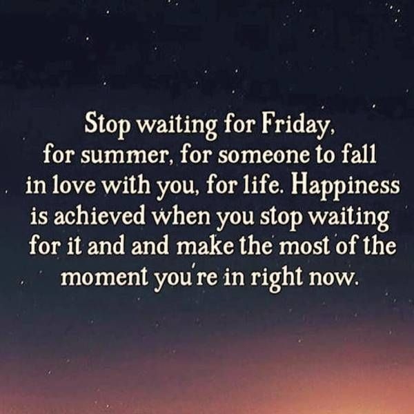 stop waiting for friday, for summer, for someone to fall in love with you, for life, happiness is achieved when you stop waiting for it and make the most of the moment you're in right now