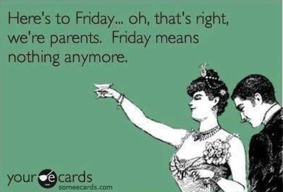 here's to friday, oh that's right we're parents, friday means nothing anymore, ecard