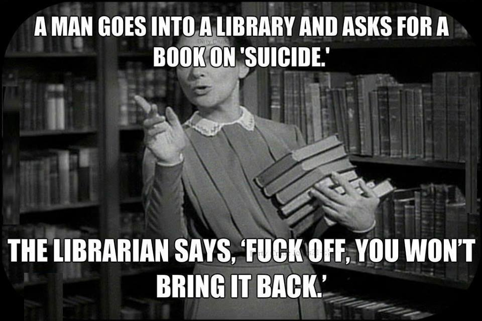 a man goes into a library and asks for a book on suicide, the librarian says fuck off you won't bring it back, meme