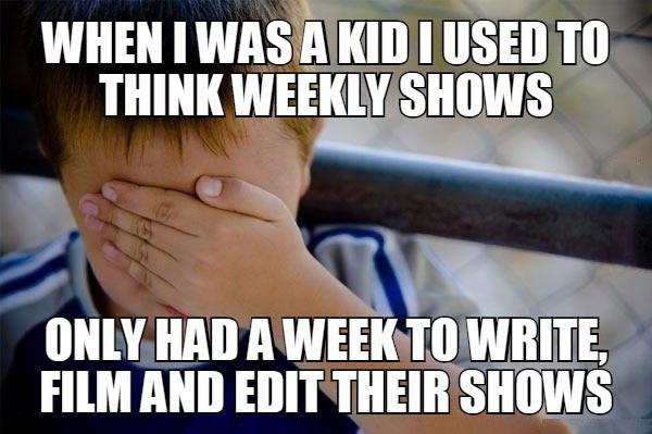 when i was a kid i used to think weekly shows only had a week to write, film and edit their shows, naive kid, meme