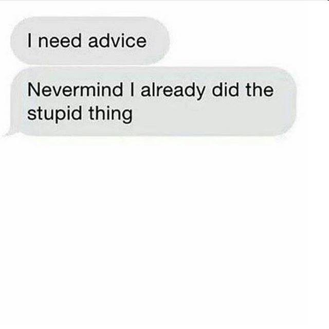 i need advice, nevermind i already did the stupid thing