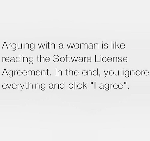 arguing with a woman is like reading the software license agreement, in the end you ignore everything and click i agree