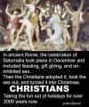 in ancient rome the celebration of saturnalia took place in december and included feasting, gift giving and un inhibited sex, christians ruin everything